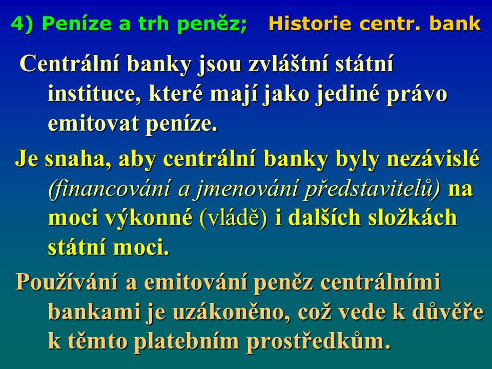 4) Peníze a trh peněz; Historie centr. bank Centrální banky jsou zvláštní státní instituce, které mají jako jediné právo emitovat peníze. Je snaha, ab