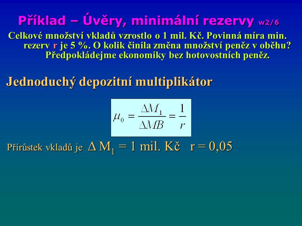 Příklad – Úvěry, minimální rezervy w2/6 Celkové množství vkladů vzrostlo o 1 mil. Kč. Povinná míra min. rezerv r je 5 %. O kolik činila změna množství