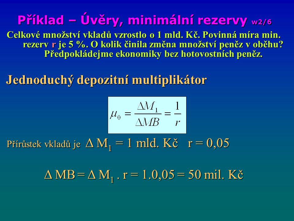 Příklad – Úvěry, minimální rezervy w2/6 Celkové množství vkladů vzrostlo o 1 mld. Kč. Povinná míra min. rezerv r je 5 %. O kolik činila změna množství