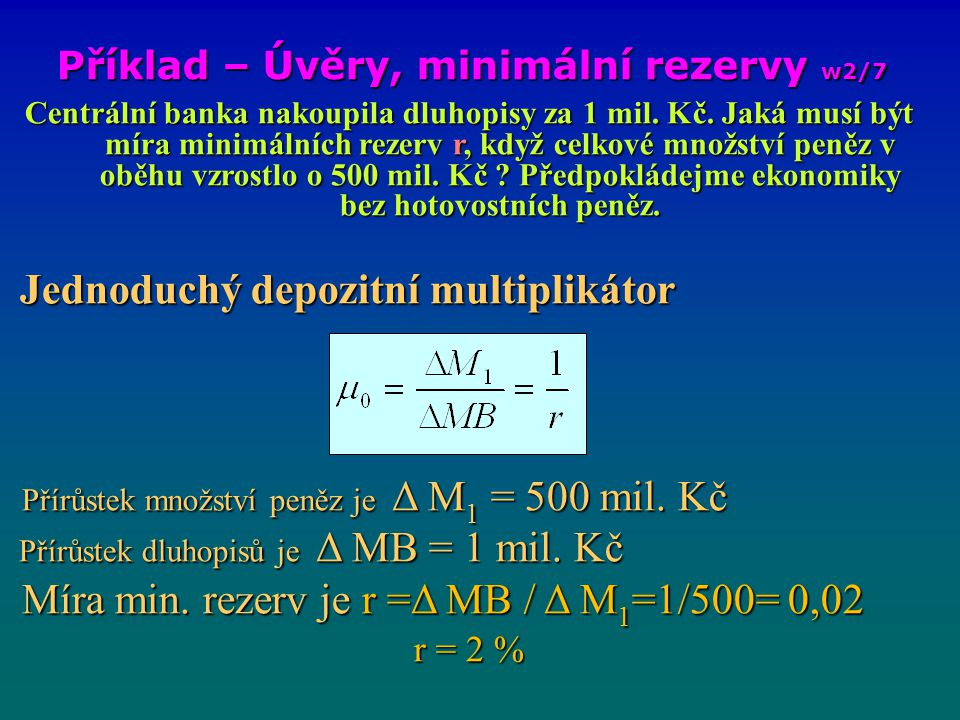 Příklad – Úvěry, minimální rezervy w2/7 Centrální banka nakoupila dluhopisy za 1 mil. Kč. Jaká musí být míra minimálních rezerv r, když celkové množst