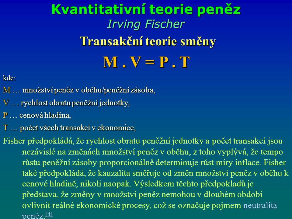 Kvantitativní teorie peněz Irving Fischer Transakční teorie směny M. V = P. T kde: M … množství peněz v oběhu/peněžní zásoba, V … rychlost obratu peně