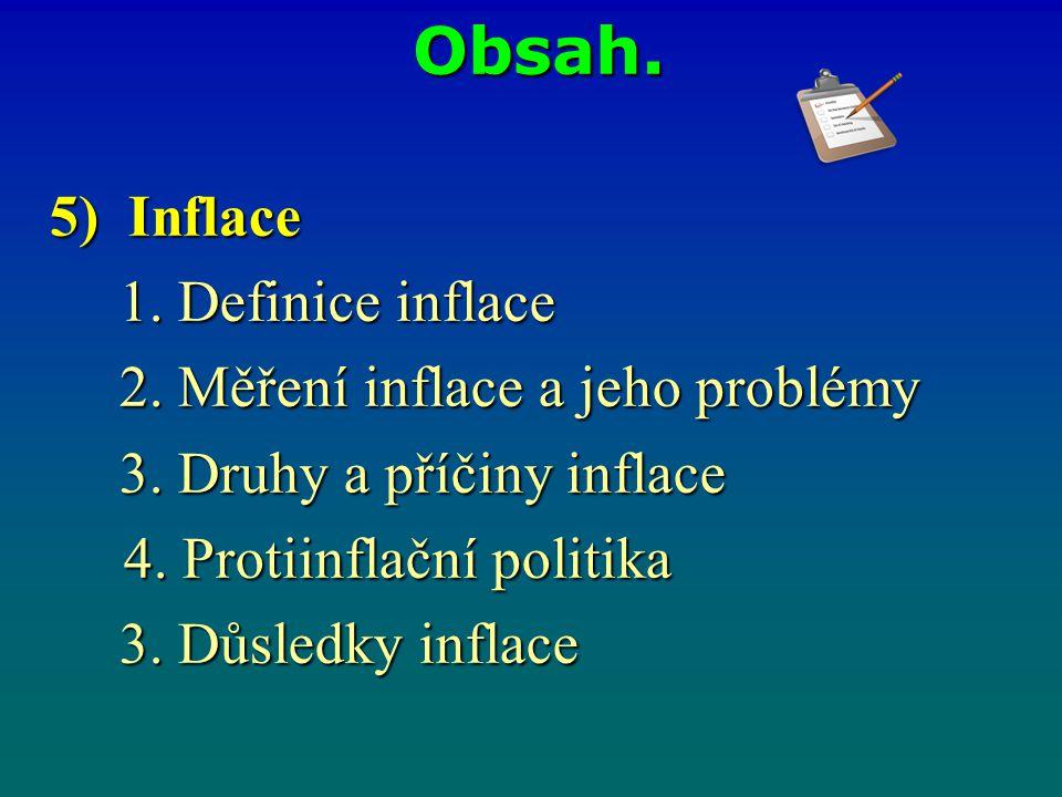 Obsah. 5) Inflace 1. Definice inflace 2. Měření inflace a jeho problémy 3. Druhy a příčiny inflace 4. Protiinflační politika 4. Protiinflační politika