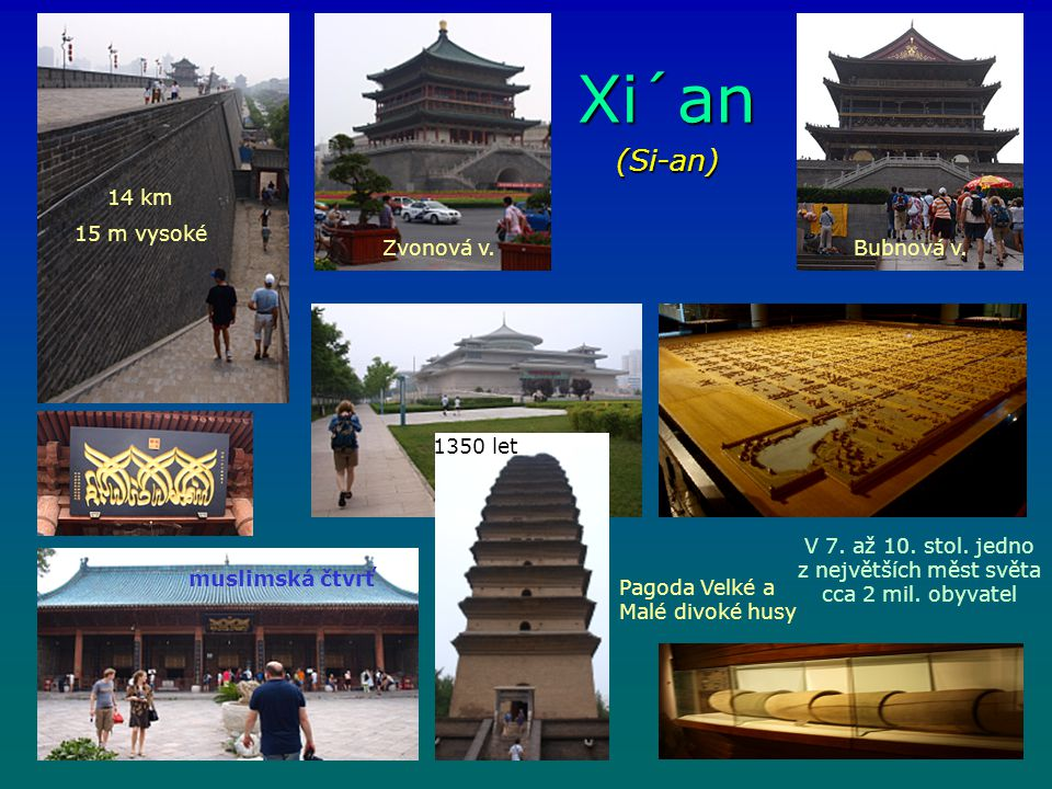 Xi´an (Si-an) V 7. až 10. stol. jedno z největších měst světa cca 2 mil. obyvatel 14 km 15 m vysoké Zvonová v.Bubnová v. Pagoda Velké a Malé divoké hu