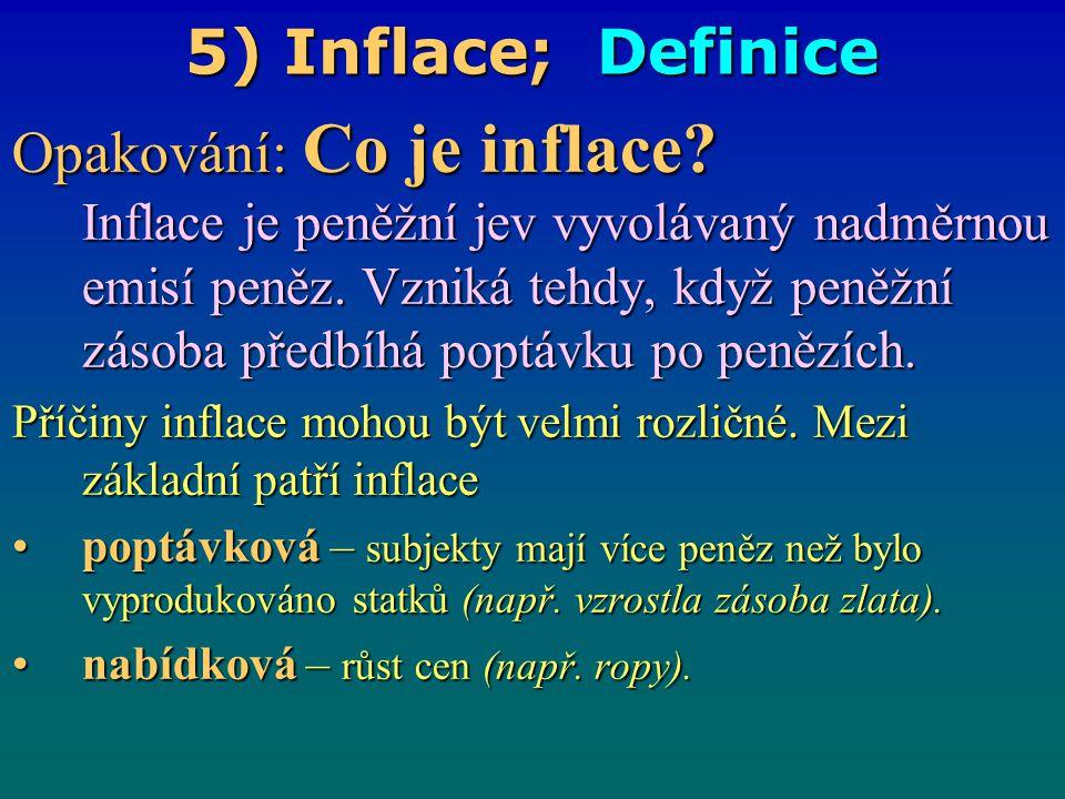 5) Inflace; Definice Opakování: Co je inflace? Inflace je peněžní jev vyvolávaný nadměrnou emisí peněz. Vzniká tehdy, když peněžní zásoba předbíhá pop