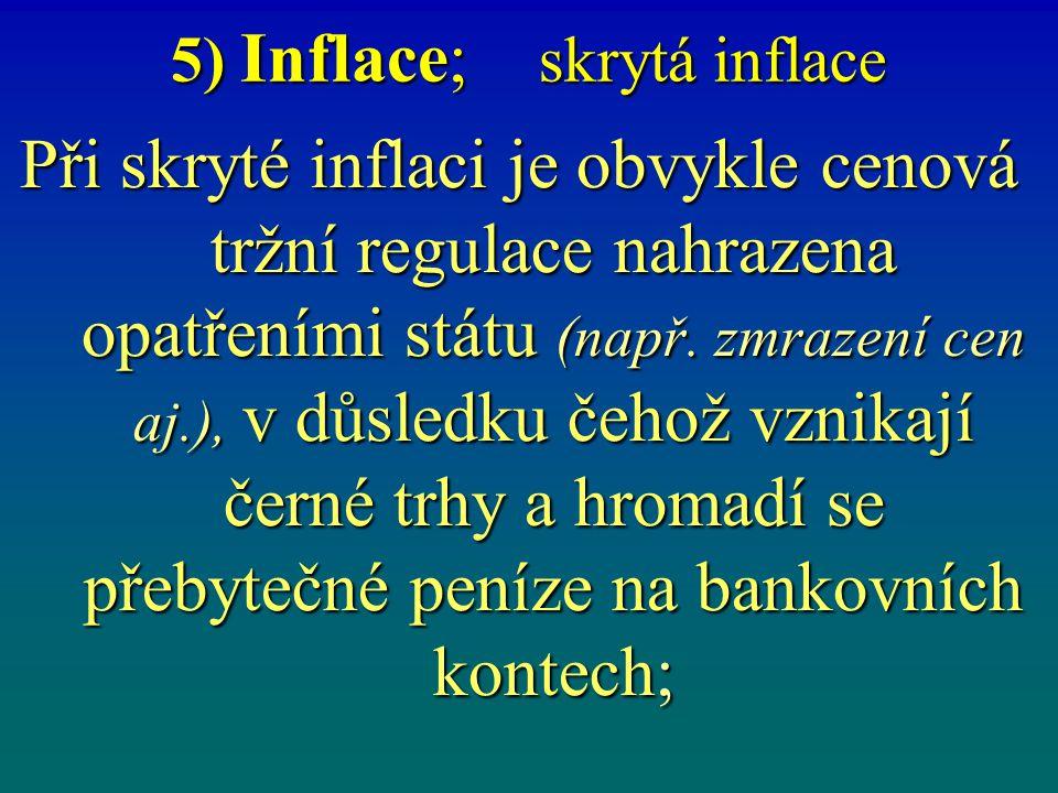 5) Inflace; skrytá inflace Při skryté inflaci je obvykle cenová tržní regulace nahrazena opatřeními státu (např. zmrazení cen aj.), v důsledku čehož v