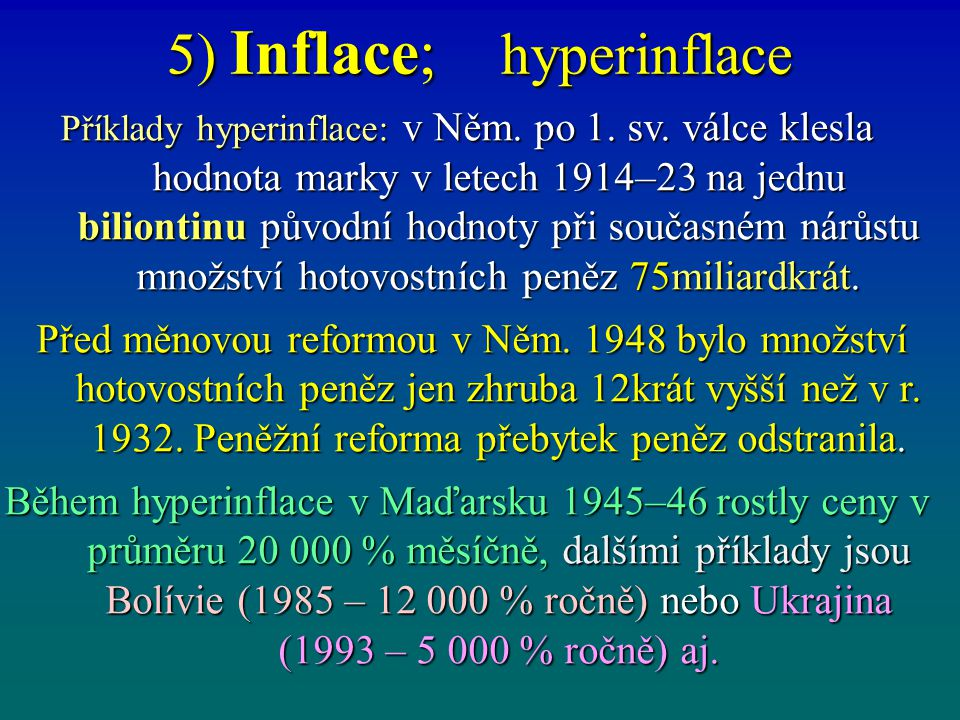 5) Inflace; hyperinflace Příklady hyperinflace: v Něm. po 1. sv. válce klesla hodnota marky v letech 1914–23 na jednu biliontinu původní hodnoty při s