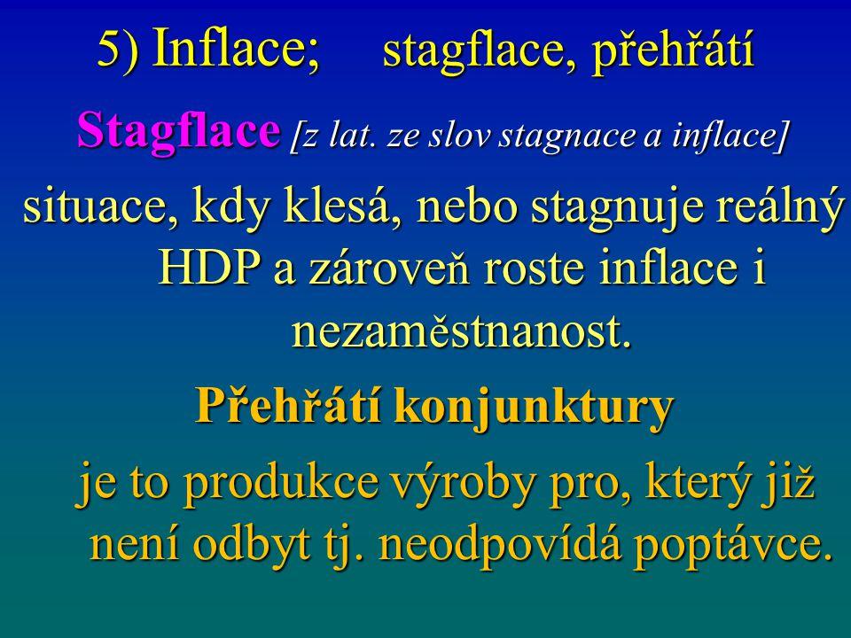 5) Inflace; stagflace, přehřátí Stagflace [z lat. ze slov stagnace a inflace] situace, kdy klesá, nebo stagnuje reálný HDP a zárove ň roste inflace i