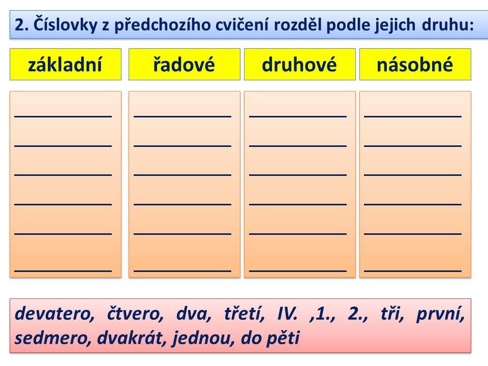 2. Číslovky z předchozího cvičení rozděl podle jejich druhu: devatero, čtvero, dva, třetí, IV.,1., 2., tři, první, sedmero, dvakrát, jednou, do pěti z