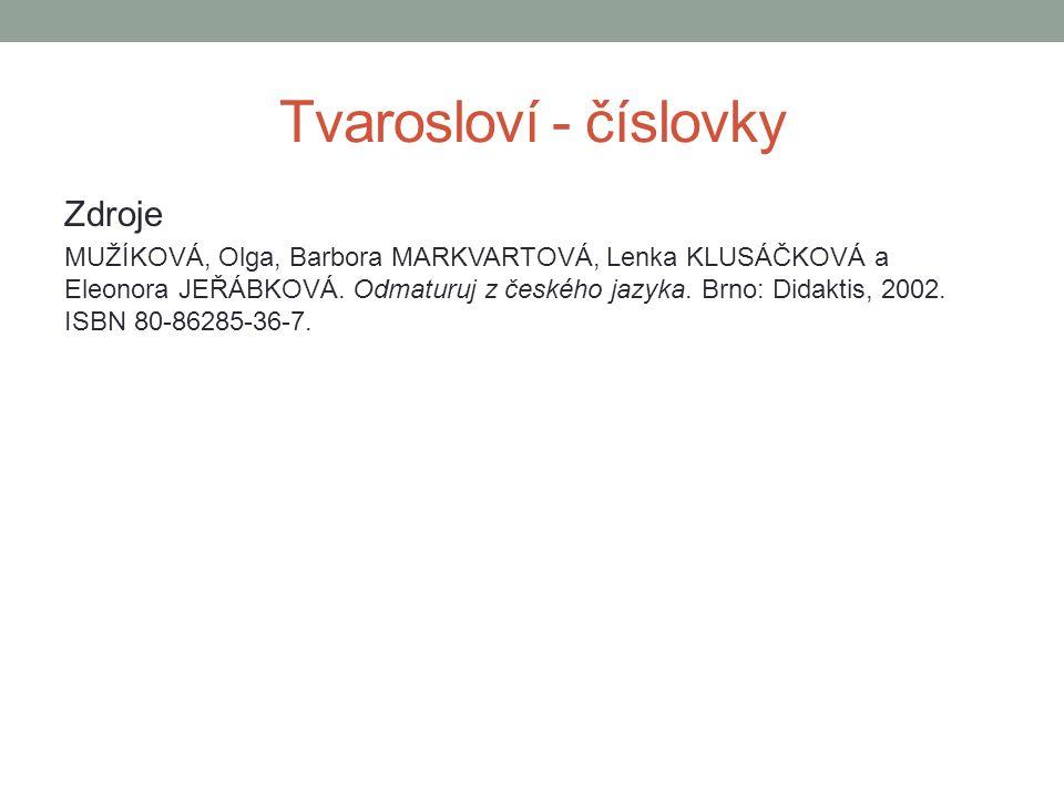 Tvarosloví - číslovky Zdroje MUŽÍKOVÁ, Olga, Barbora MARKVARTOVÁ, Lenka KLUSÁČKOVÁ a Eleonora JEŘÁBKOVÁ.