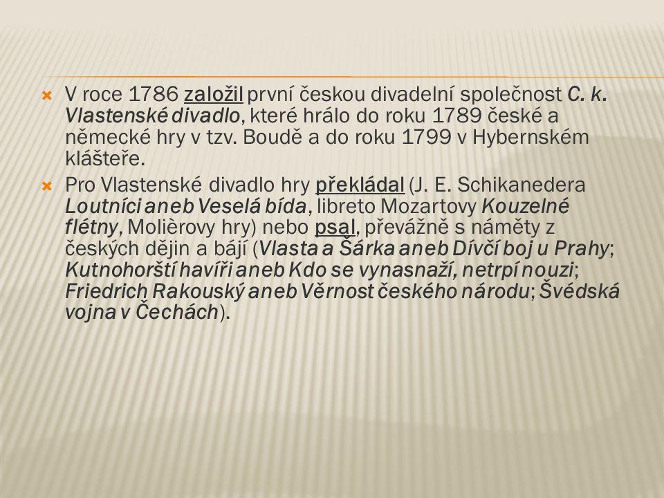  V roce 1786 založil první českou divadelní společnost C. k. Vlastenské divadlo, které hrálo do roku 1789 české a německé hry v tzv. Boudě a do roku