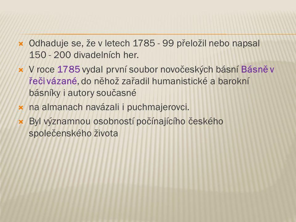  Odhaduje se, že v letech 1785 - 99 přeložil nebo napsal 150 - 200 divadelních her.  V roce 1785 vydal první soubor novočeských básní Básně v řeči v