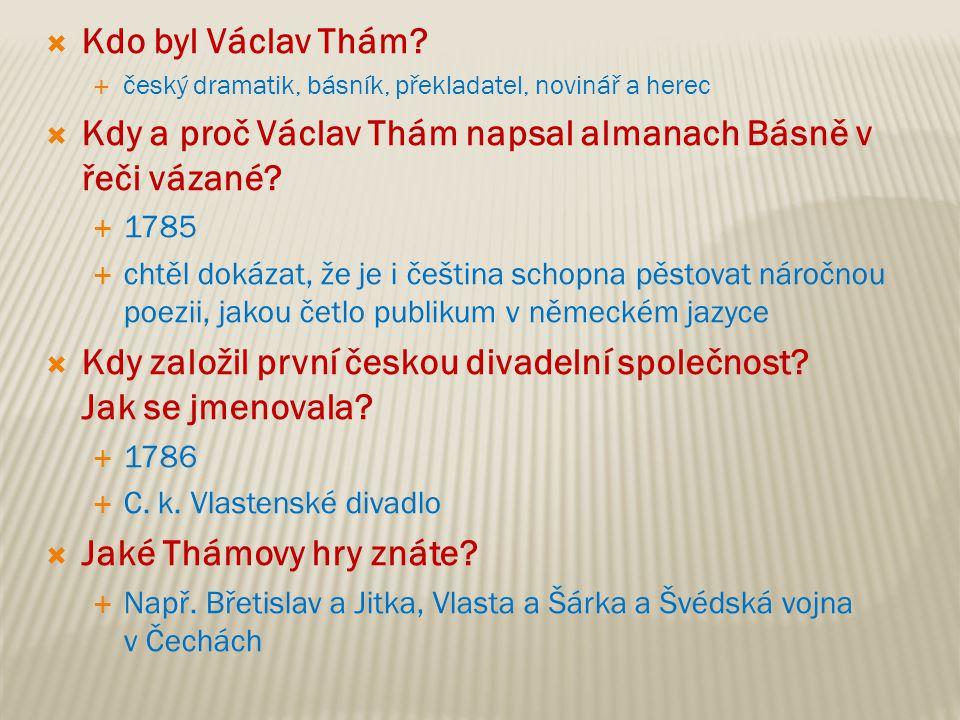  Kdo byl Václav Thám?  český dramatik, básník, překladatel, novinář a herec  Kdy a proč Václav Thám napsal almanach Básně v řeči vázané?  1785  c
