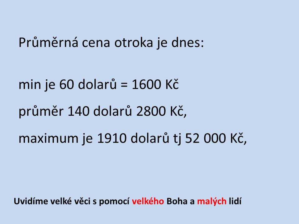 Průměrná cena otroka je dnes: min je 60 dolarů = 1600 Kč průměr 140 dolarů 2800 Kč, maximum je 1910 dolarů tj 52 000 Kč, Uvidíme velké věci s pomocí velkého Boha a malých lidí