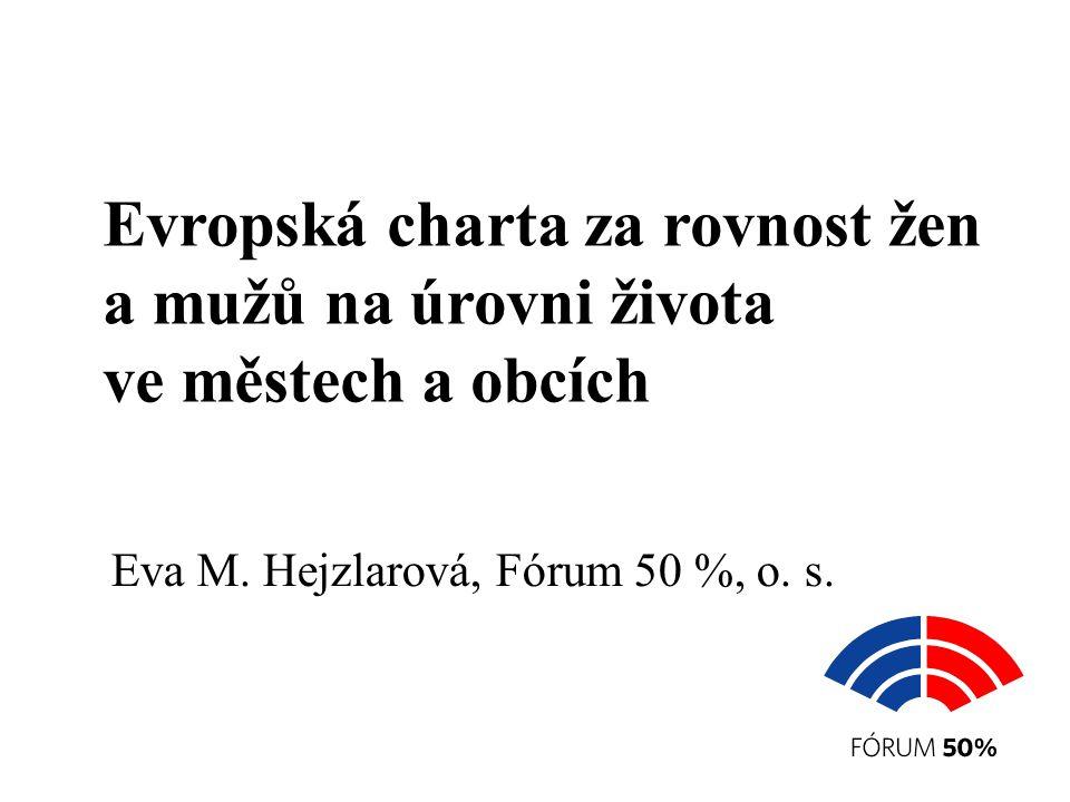 Evropská charta za rovnost žen a mužů na úrovni života ve městech a obcích Eva M. Hejzlarová, Fórum 50 %, o. s.