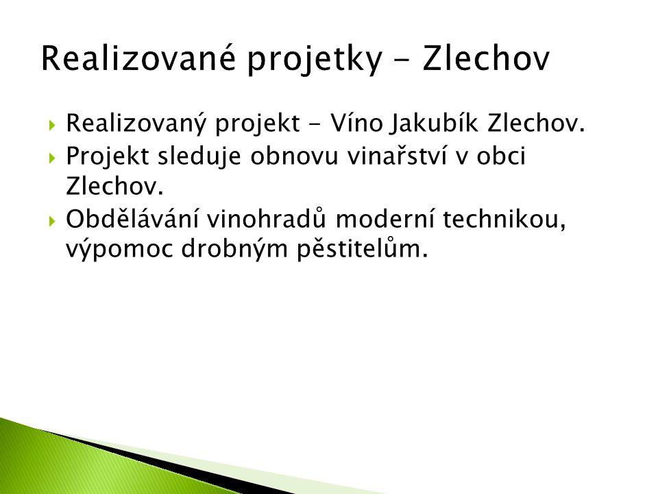  Realizovaný projekt - Víno Jakubík Zlechov.  Projekt sleduje obnovu vinařství v obci Zlechov.  Obdělávání vinohradů moderní technikou, výpomoc dro