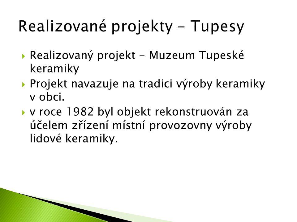  Realizovaný projekt - Muzeum Tupeské keramiky  Projekt navazuje na tradici výroby keramiky v obci.  v roce 1982 byl objekt rekonstruován za účelem