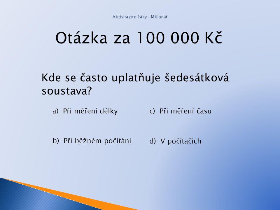 Otázka za 50 000 Kč Jaká je hodnota dvojkového čísla 1011 2 v desítkové soustavě? a)1111 b) 29 c) 7 d) 45