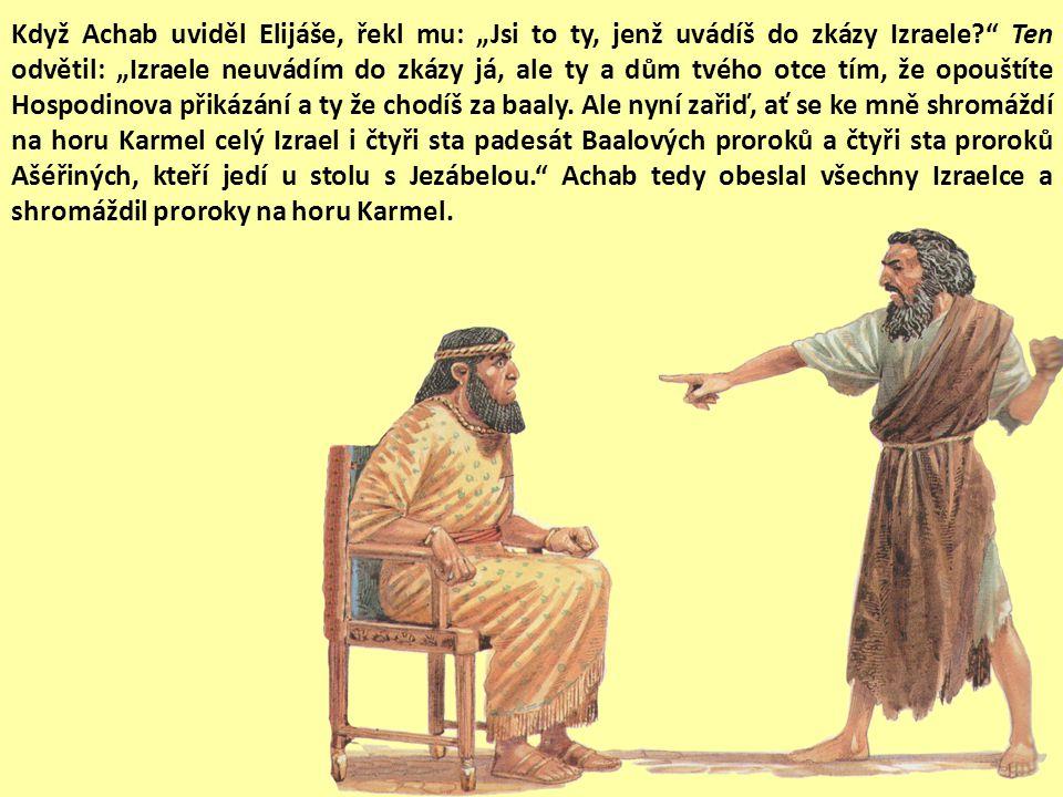"""Když Achab uviděl Elijáše, řekl mu: """"Jsi to ty, jenž uvádíš do zkázy Izraele? Ten odvětil: """"Izraele neuvádím do zkázy já, ale ty a dům tvého otce tím, že opouštíte Hospodinova přikázání a ty že chodíš za baaly."""
