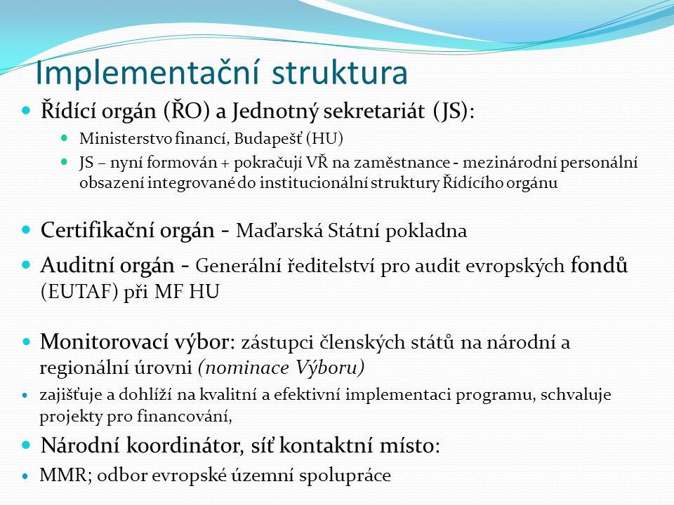 Implementační struktura Řídící orgán (ŘO) a Jednotný sekretariát (JS): Ministerstvo financí, Budapešť (HU) JS – nyní formován + pokračují VŘ na zaměstnance - mezinárodní personální obsazení integrované do institucionální struktury Řídícího orgánu Certifikační orgán - Maďarská Státní pokladna Auditní orgán - Generální ředitelství pro audit evropských fondů (EUTAF) při MF HU Monitorovací výbor: zástupci členských států na národní a regionální úrovni (nominace Výboru) zajišťuje a dohlíží na kvalitní a efektivní implementaci programu, schvaluje projekty pro financování, Národní koordinátor, síť kontaktní místo: MMR; odbor evropské územní spolupráce