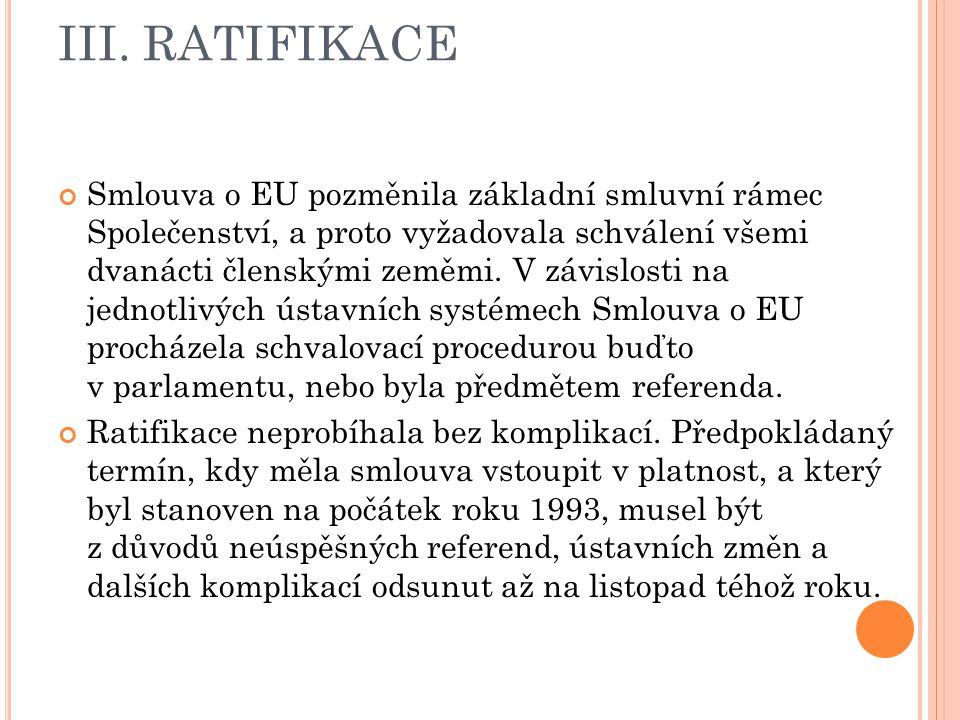III. RATIFIKACE Smlouva o EU pozměnila základní smluvní rámec Společenství, a proto vyžadovala schválení všemi dvanácti členskými zeměmi. V závislosti