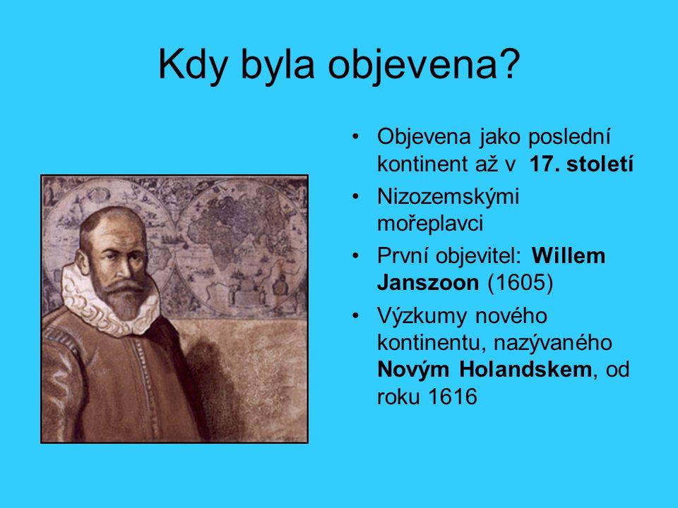 Kdy byla objevena? Objevena jako poslední kontinent až v 17. století Nizozemskými mořeplavci První objevitel: Willem Janszoon (1605) Výzkumy nového ko