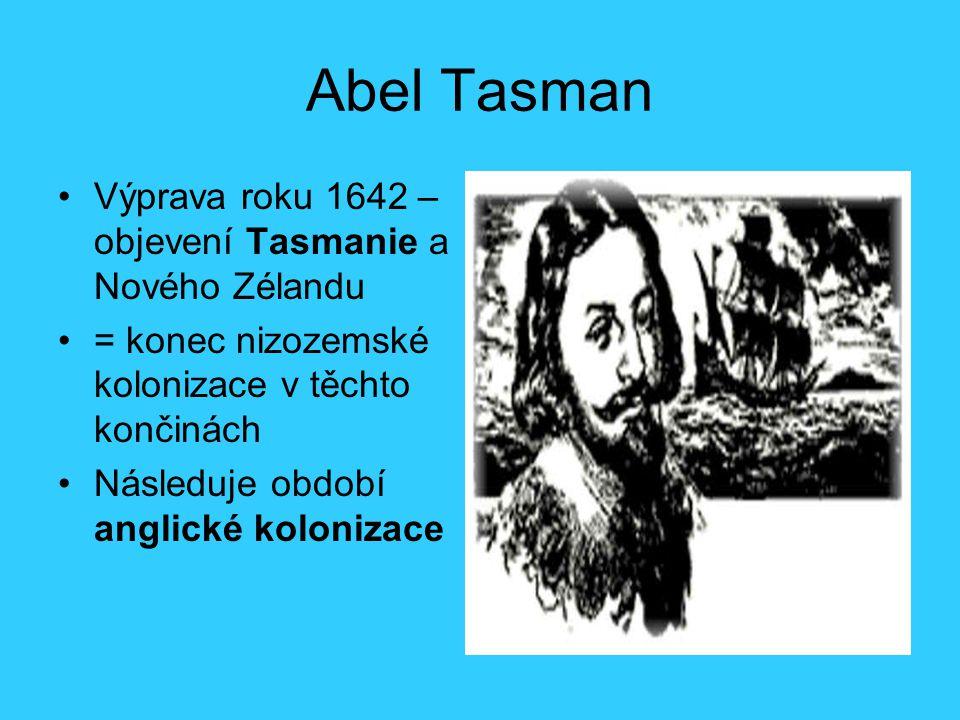 Abel Tasman Výprava roku 1642 – objevení Tasmanie a Nového Zélandu = konec nizozemské kolonizace v těchto končinách Následuje období anglické kolonizace