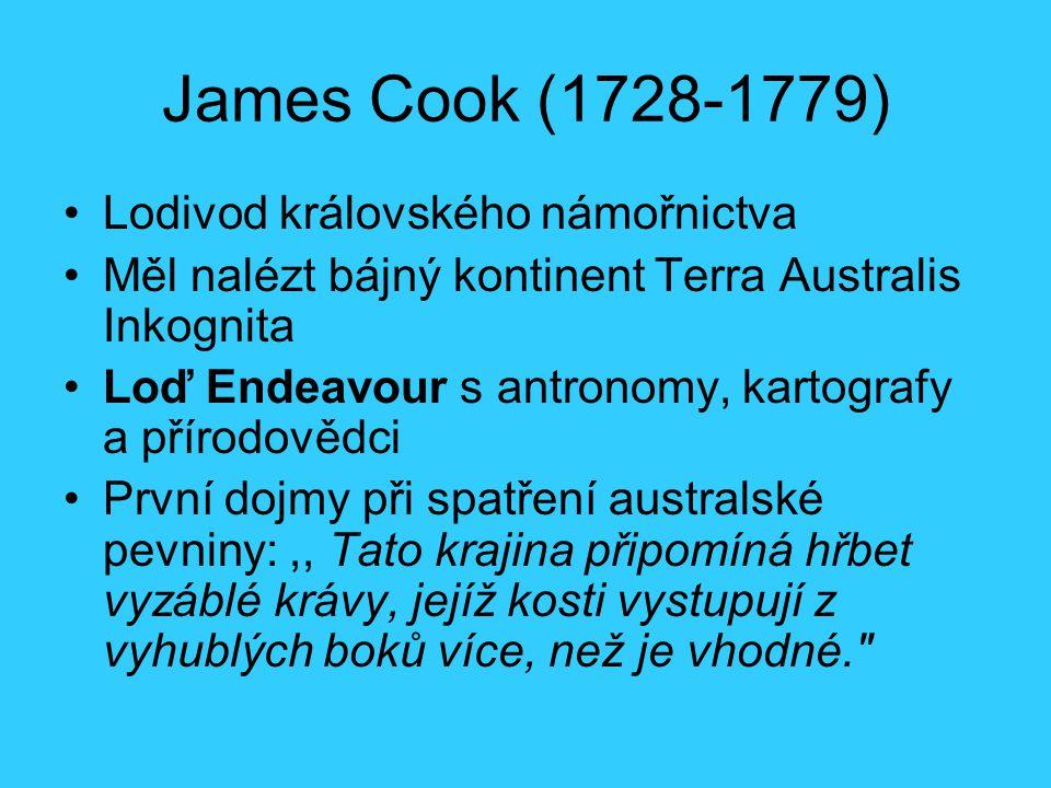 James Cook (1728-1779) Lodivod královského námořnictva Měl nalézt bájný kontinent Terra Australis Inkognita Loď Endeavour s antronomy, kartografy a přírodovědci První dojmy při spatření australské pevniny:,, Tato krajina připomíná hřbet vyzáblé krávy, jejíž kosti vystupují z vyhublých boků více, než je vhodné.
