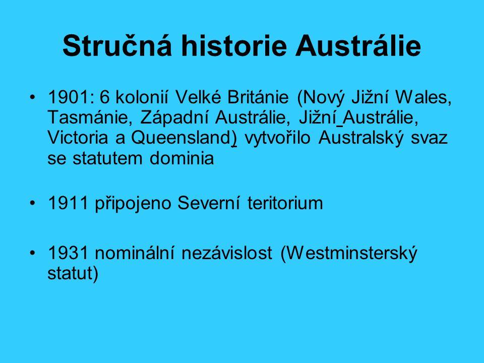 Stručná historie Austrálie 1901: 6 kolonií Velké Británie (Nový Jižní Wales, Tasmánie, Západní Austrálie, Jižní Austrálie, Victoria a Queensland) vytvořilo Australský svaz se statutem dominia 1911 připojeno Severní teritorium 1931 nominální nezávislost (Westminsterský statut)