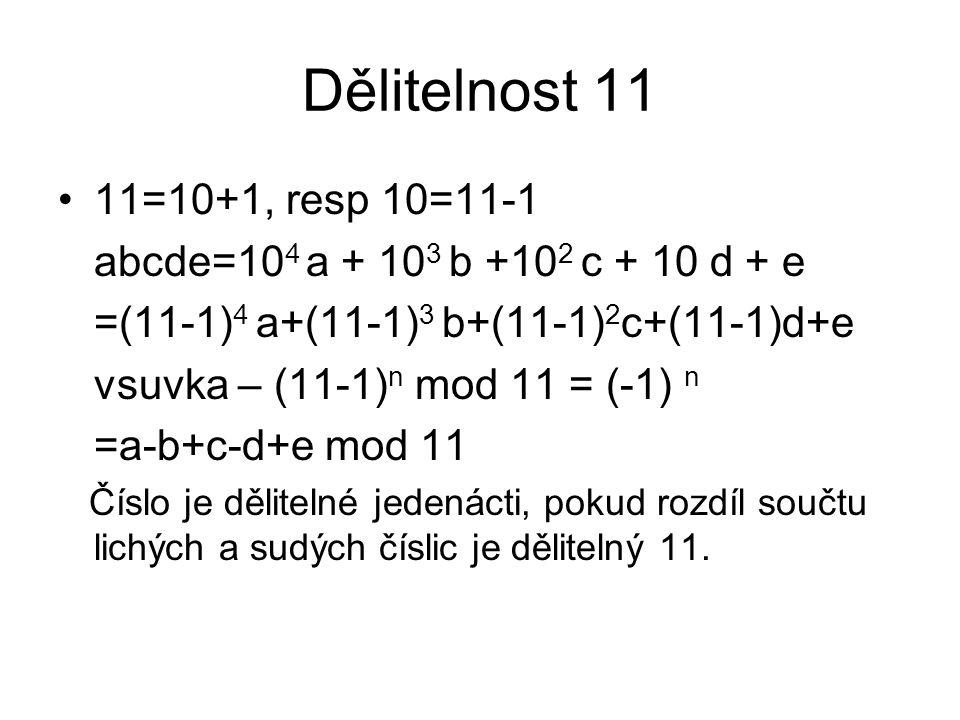 Dělitelnost 11 11=10+1, resp 10=11-1 abcde=10 4 a + 10 3 b +10 2 c + 10 d + e =(11-1) 4 a+(11-1) 3 b+(11-1) 2 c+(11-1)d+e vsuvka – (11-1) n mod 11 = (
