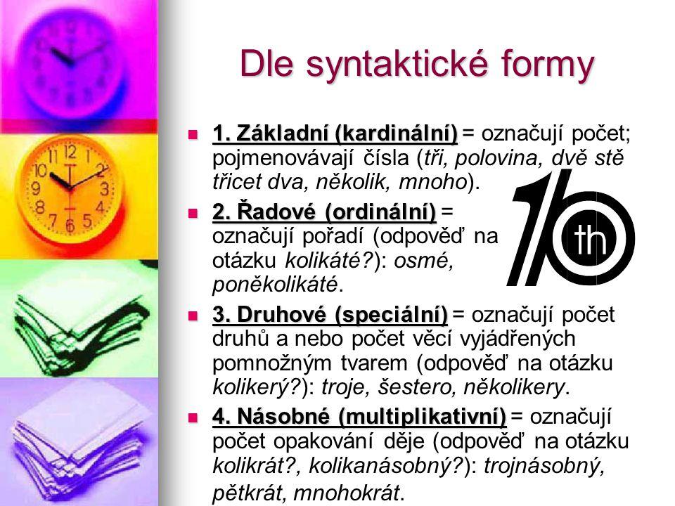 Dle syntaktické formy 1. Základní (kardinální) = označují počet; pojmenovávají čísla (tři, polovina, dvě stě třicet dva, několik, mnoho). 2. Řadové (o