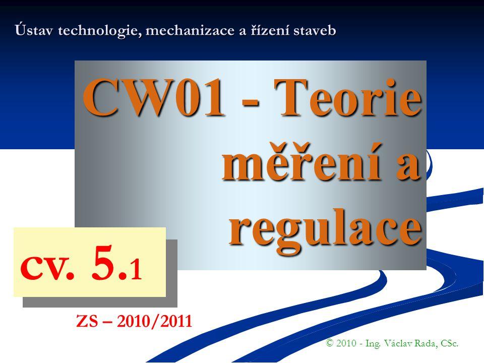 CW01 - Teorie měření a regulace Ústav technologie, mechanizace a řízení staveb © 2010 - Ing. Václav Rada, CSc. ZS – 2010/2011 cv. 5. 1