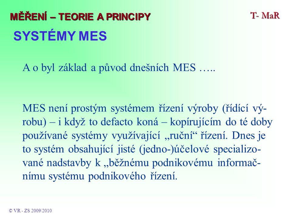 SYSTÉMY MES T- MaR © VR - ZS 2009/2010 MĚŘENÍ – TEORIE A PRINCIPY A o byl základ a původ dnešních MES ….. MES není prostým systémem řízení výroby (říd