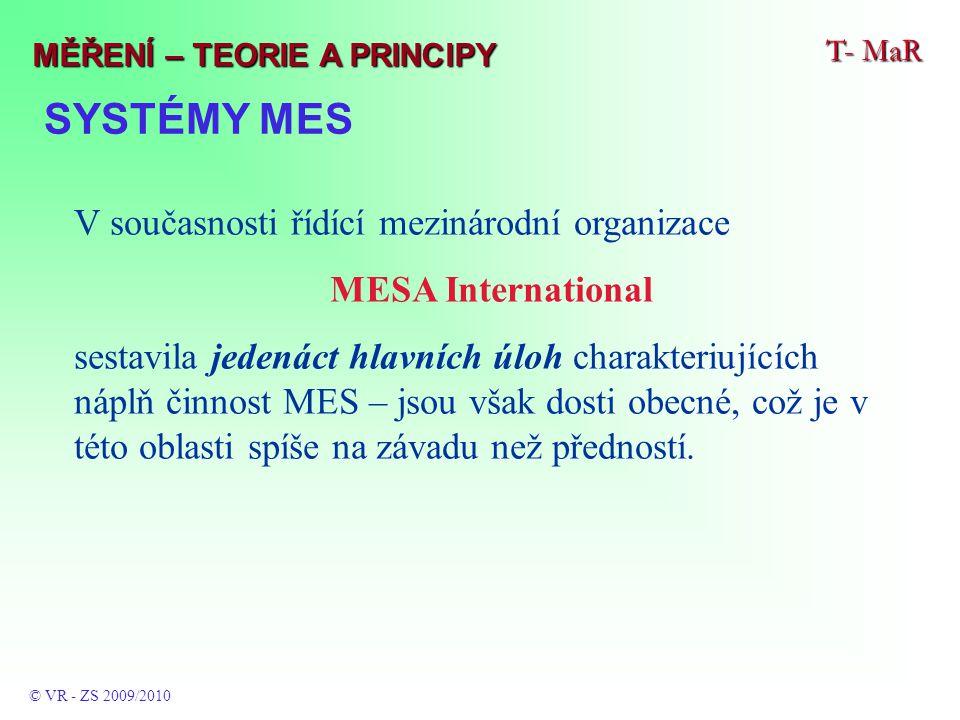 SYSTÉMY MES T- MaR © VR - ZS 2009/2010 MĚŘENÍ – TEORIE A PRINCIPY V současnosti řídící mezinárodní organizace MESA International sestavila jedenáct hlavních úloh charakteriujících náplň činnost MES – jsou však dosti obecné, což je v této oblasti spíše na závadu než předností.