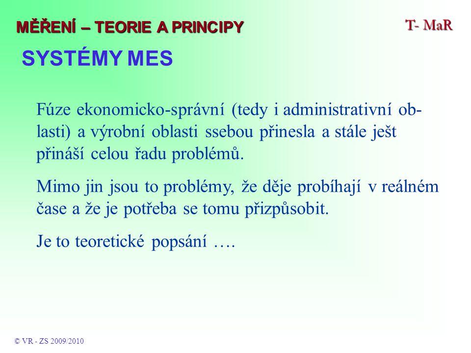 SYSTÉMY MES T- MaR © VR - ZS 2009/2010 MĚŘENÍ – TEORIE A PRINCIPY Fúze ekonomicko-správní (tedy i administrativní ob- lasti) a výrobní oblasti ssebou přinesla a stále ješt přináší celou řadu problémů.