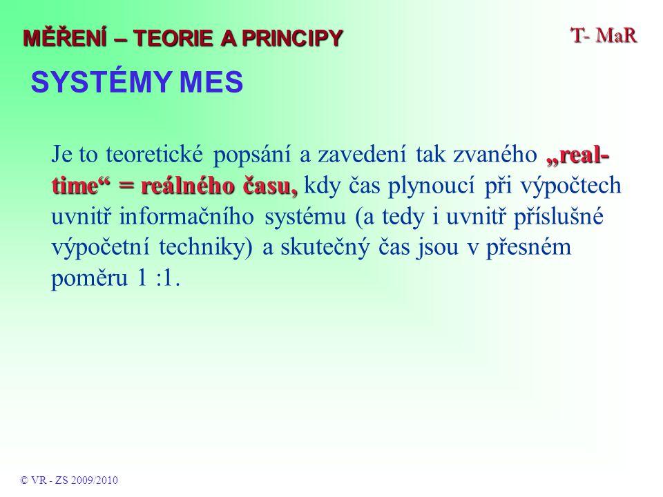 """SYSTÉMY MES T- MaR © VR - ZS 2009/2010 MĚŘENÍ – TEORIE A PRINCIPY """"real- time = reálného času, Je to teoretické popsání a zavedení tak zvaného """"real- time = reálného času, kdy čas plynoucí při výpočtech uvnitř informačního systému (a tedy i uvnitř příslušné výpočetní techniky) a skutečný čas jsou v přesném poměru 1 :1."""