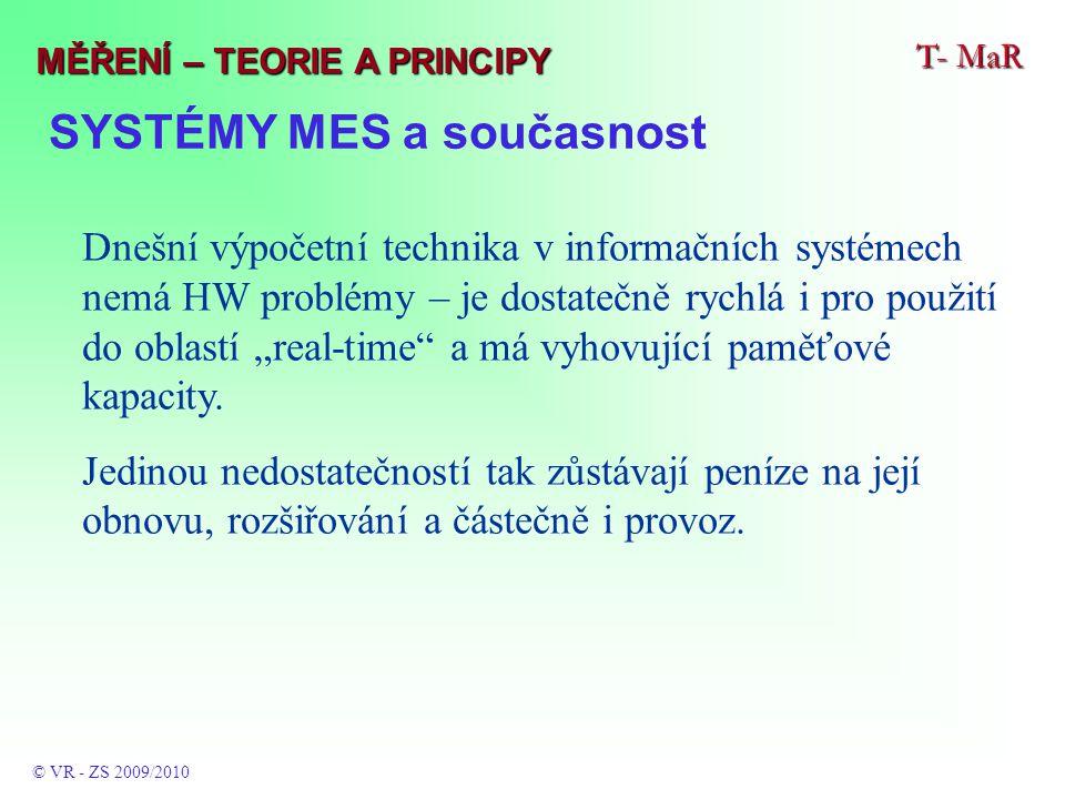 """SYSTÉMY MES a současnost T- MaR © VR - ZS 2009/2010 MĚŘENÍ – TEORIE A PRINCIPY Dnešní výpočetní technika v informačních systémech nemá HW problémy – je dostatečně rychlá i pro použití do oblastí """"real-time a má vyhovující paměťové kapacity."""