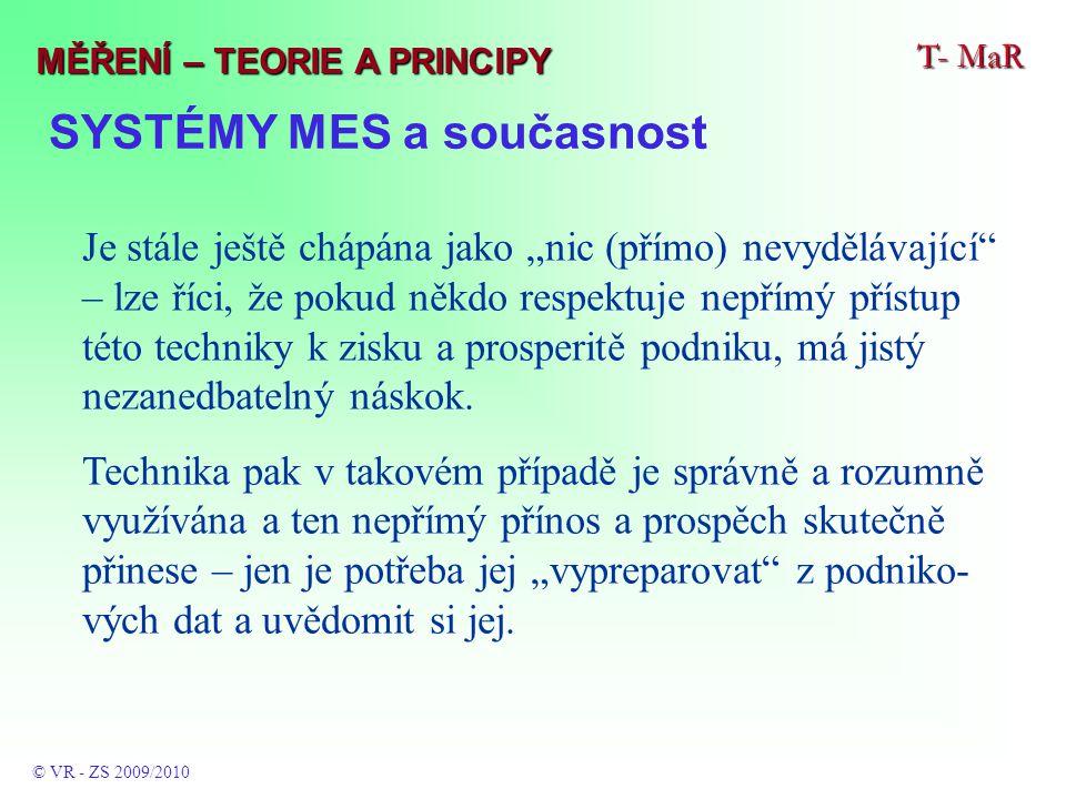 """SYSTÉMY MES a současnost T- MaR © VR - ZS 2009/2010 MĚŘENÍ – TEORIE A PRINCIPY Je stále ještě chápána jako """"nic (přímo) nevydělávající – lze říci, že pokud někdo respektuje nepřímý přístup této techniky k zisku a prosperitě podniku, má jistý nezanedbatelný náskok."""