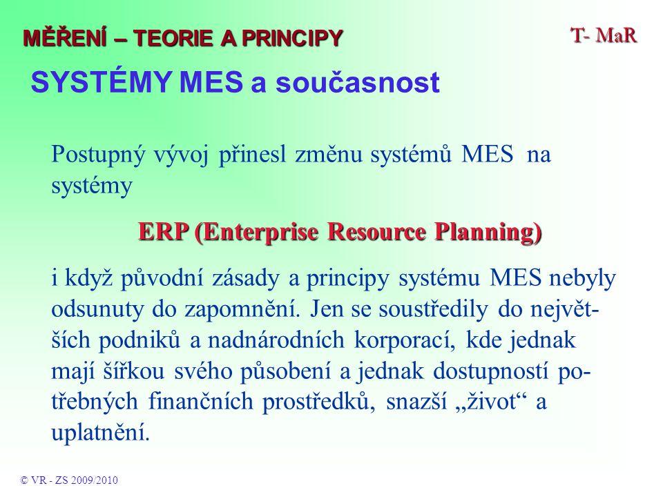 SYSTÉMY MES a současnost T- MaR © VR - ZS 2009/2010 MĚŘENÍ – TEORIE A PRINCIPY Postupný vývoj přinesl změnu systémů MES na systémy ERP (Enterprise Resource Planning) i když původní zásady a principy systému MES nebyly odsunuty do zapomnění.