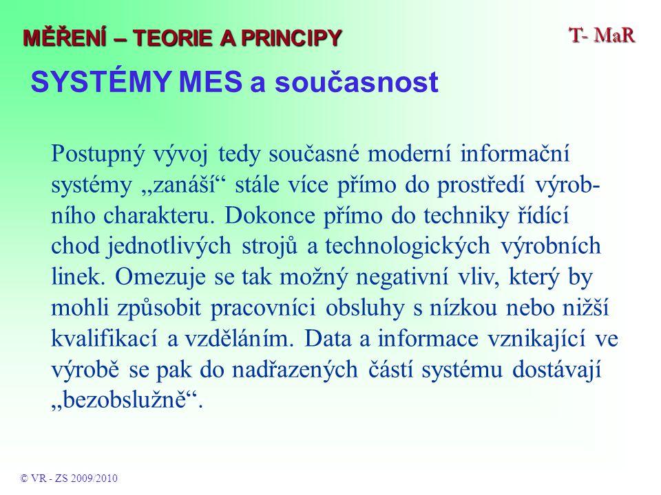 """SYSTÉMY MES a současnost T- MaR © VR - ZS 2009/2010 MĚŘENÍ – TEORIE A PRINCIPY Postupný vývoj tedy současné moderní informační systémy """"zanáší stále více přímo do prostředí výrob- ního charakteru."""