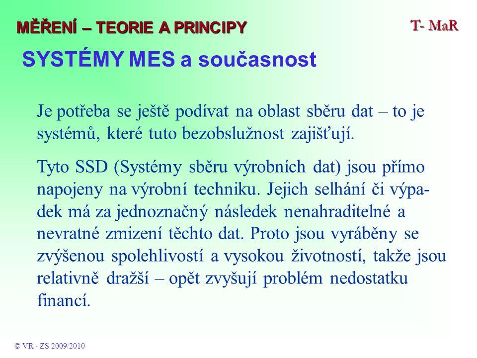 SYSTÉMY MES a současnost T- MaR © VR - ZS 2009/2010 MĚŘENÍ – TEORIE A PRINCIPY Je potřeba se ještě podívat na oblast sběru dat – to je systémů, které tuto bezobslužnost zajišťují.