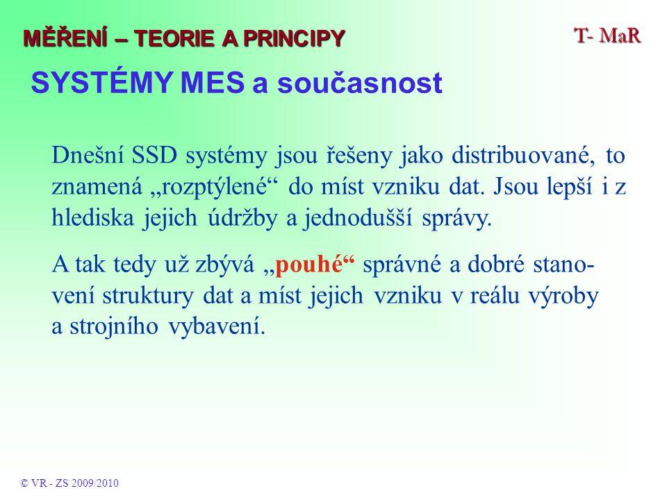 """SYSTÉMY MES a současnost T- MaR © VR - ZS 2009/2010 MĚŘENÍ – TEORIE A PRINCIPY Dnešní SSD systémy jsou řešeny jako distribuované, to znamená """"rozptýlené do míst vzniku dat."""