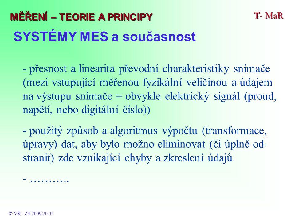 SYSTÉMY MES a současnost T- MaR © VR - ZS 2009/2010 MĚŘENÍ – TEORIE A PRINCIPY - přesnost a linearita převodní charakteristiky snímače (mezi vstupující měřenou fyzikální veličinou a údajem na výstupu snímače = obvykle elektrický signál (proud, napětí, nebo digitální číslo)) - použitý způsob a algoritmus výpočtu (transformace, úpravy) dat, aby bylo možno eliminovat (či úplně od- stranit) zde vznikající chyby a zkreslení údajů - ………..