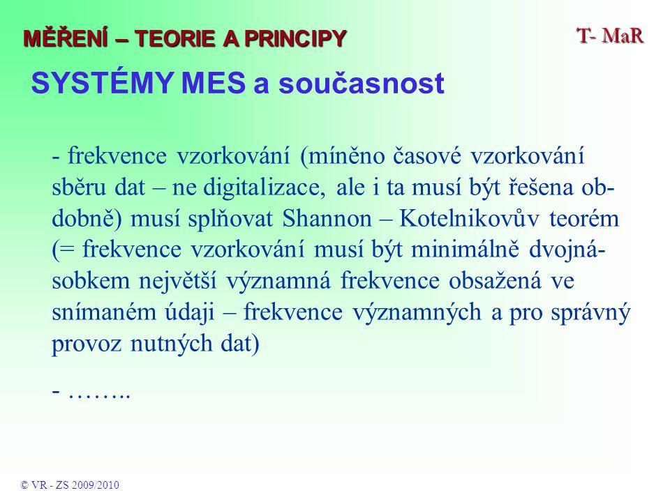 SYSTÉMY MES a současnost T- MaR © VR - ZS 2009/2010 MĚŘENÍ – TEORIE A PRINCIPY - frekvence vzorkování (míněno časové vzorkování sběru dat – ne digitalizace, ale i ta musí být řešena ob- dobně) musí splňovat Shannon – Kotelnikovův teorém (= frekvence vzorkování musí být minimálně dvojná- sobkem největší významná frekvence obsažená ve snímaném údaji – frekvence významných a pro správný provoz nutných dat) - ……..