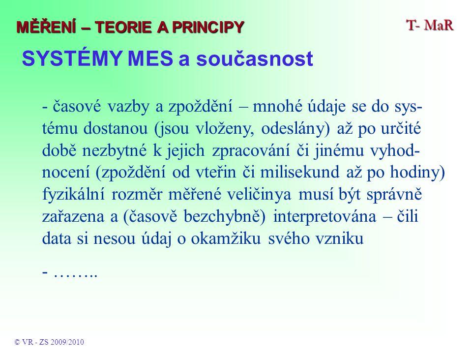 SYSTÉMY MES a současnost T- MaR © VR - ZS 2009/2010 MĚŘENÍ – TEORIE A PRINCIPY - časové vazby a zpoždění – mnohé údaje se do sys- tému dostanou (jsou