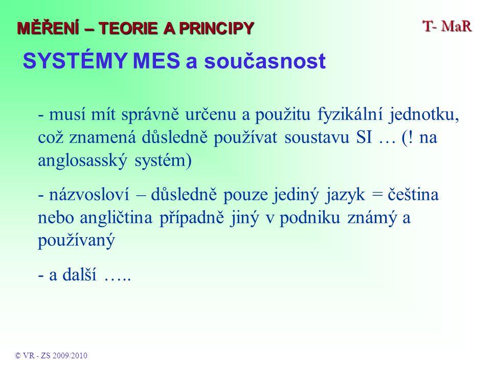 SYSTÉMY MES a současnost T- MaR © VR - ZS 2009/2010 MĚŘENÍ – TEORIE A PRINCIPY - musí mít správně určenu a použitu fyzikální jednotku, což znamená důsledně používat soustavu SI … (.