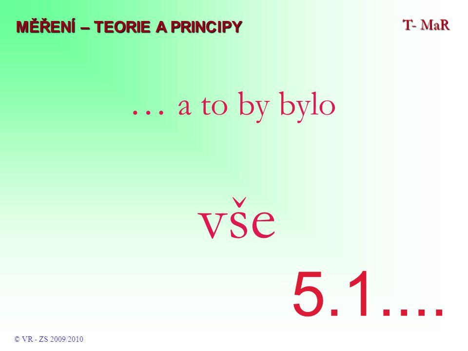 T- MaR © VR - ZS 2009/2010 … a to by bylo vše 5.1.... MĚŘENÍ – TEORIE A PRINCIPY