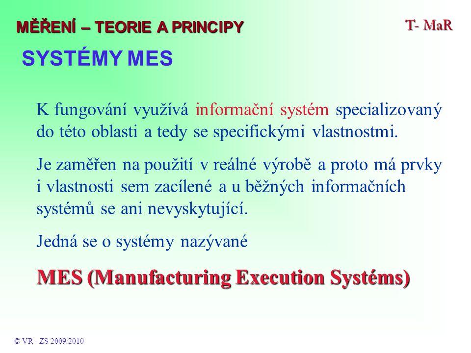 SYSTÉMY MES T- MaR © VR - ZS 2009/2010 MĚŘENÍ – TEORIE A PRINCIPY K fungování využívá informační systém specializovaný do této oblasti a tedy se specifickými vlastnostmi.
