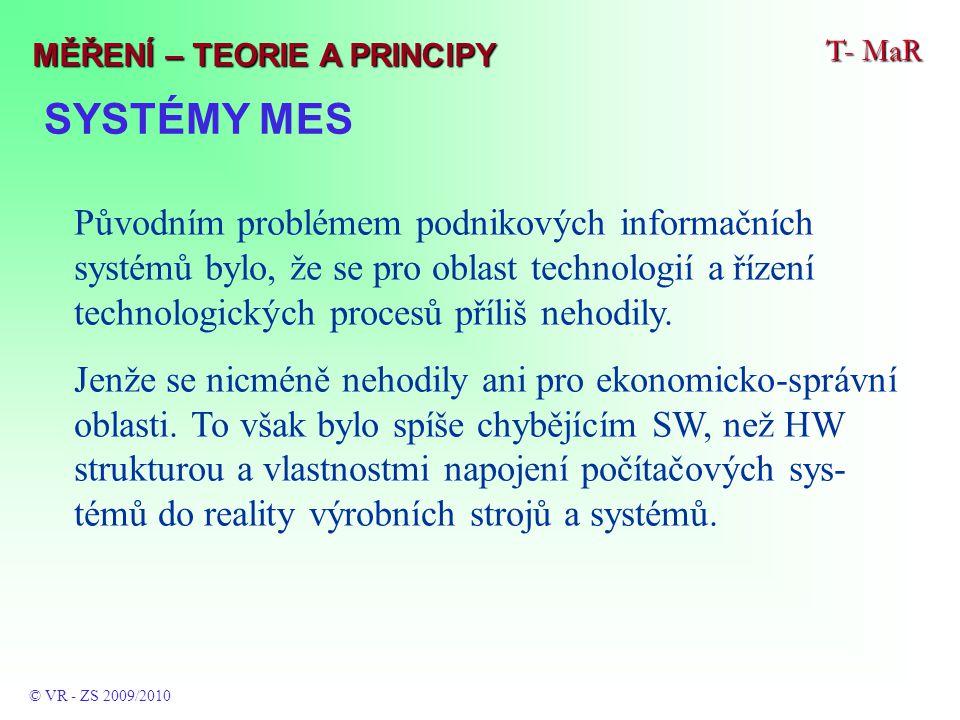 SYSTÉMY MES T- MaR © VR - ZS 2009/2010 MĚŘENÍ – TEORIE A PRINCIPY Původním problémem podnikových informačních systémů bylo, že se pro oblast technologií a řízení technologických procesů příliš nehodily.