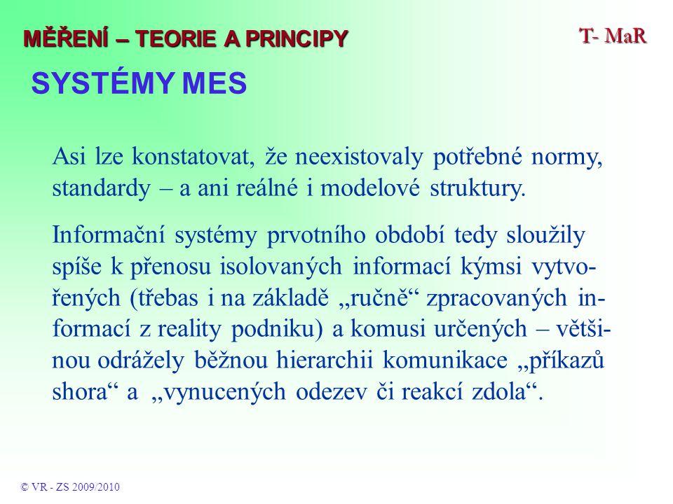 SYSTÉMY MES T- MaR © VR - ZS 2009/2010 MĚŘENÍ – TEORIE A PRINCIPY Asi lze konstatovat, že neexistovaly potřebné normy, standardy – a ani reálné i modelové struktury.