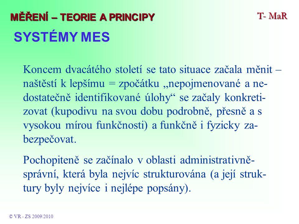 """SYSTÉMY MES T- MaR © VR - ZS 2009/2010 MĚŘENÍ – TEORIE A PRINCIPY Koncem dvacátého století se tato situace začala měnit – naštěstí k lepšímu = zpočátku """"nepojmenované a ne- dostatečně identifikované úlohy se začaly konkreti- zovat (kupodivu na svou dobu podrobně, přesně a s vysokou mírou funkčnosti) a funkčně i fyzicky za- bezpečovat."""